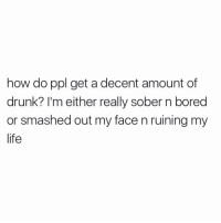 My life https://t.co/CY0g4Zx2sM: how do ppl get a decent amount of  drunk? I'm either really sober n bored  or smashed out my face n ruining my  life My life https://t.co/CY0g4Zx2sM