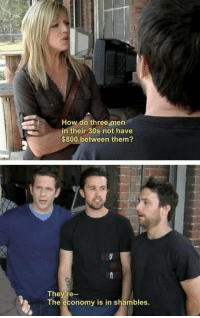 It's Always Sunny in Philadelphia: How do three men  in their 30s not have  $800 between them?  They re--  The economy is in shambles. It's Always Sunny in Philadelphia
