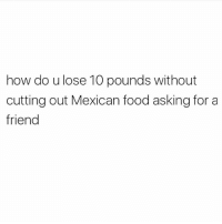 Food, Gym, and Mexican Food: how do u lose 10 pounds without  cutting out Mexican food asking for a  friend Anybody, please? 😩