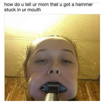 Memes, Mom, and 🤖: how do u tell ur mom that u got a hammer  stuck in ur mouth kinda want to know why tf she was trying to get a hammer in her mouth in the first place -C