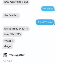 Ass, Doctor, and Fucking: how do u think u did  On what  the final bro  It's tomorrow  it was today at 10:15  may 8th 10:15  221111I  diego  whaleypotter  he died I fucCKING HATE HOSPITALS THEY CHARGED ME FUCKING $77 FOR A FUCKIKG CHECK UP. BASICALLY I HAD THIS BALL UNDER MY TITTY AND I WAS SCARED SO IW ENT TO THE DOCTORS AND SO THIS NICE WOMAN GAVE ME AN ULTRASOUND AND SHE SAID IT WAS TOTALLY FINE ITS JUST NORMAL AND THEN MY MOM AND I ARE LIKE OH OKAY WE CNA GO HOME NOW. SO WE WAIT TO PAY AND THEN THIS NURSE CALLS US IN AND IS LIKE OH THE DOCTORS HERE SO WE'RE LIKE WTF OH MAYBE ITS AN INSURANCE THING. NOPE HE JUST HAD TO SPEND AN HOUR EXPLAINING WHAT THE PREVIOUS NICE KIND DOCTOR SAID BEFORE BUT 10X LONGER. HE ALSO GAVE ME A LIFE LESSON FUCK I HATE DOCTORS I WANT TO PUNCH HIS BALD ASS INCTHE FACE WHAT THENCUCK????? 77 DOLLARS. GONE!! 2 HOURS OF MY LIFE TOTALLY GONE. I HATE HOSPITALS