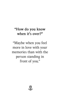 """Love, How, and You: """"How do vou know  when it's over?  """"Maybe when you feel  more in love with your  memories than with the  person standing in  front of you."""""""