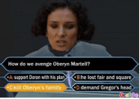Family, Game of Thrones, and Head: How do we avenge Oberyn Martell?  A: support Doran with his plan B:he lost fair and square  kill beryn's family  *D: demand Gregor's head  Gr fNA Sent by Ayla Semiz.