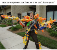 "Dank, Guns, and Meme: ""How do we protect our families if we can't have guns?"" <p>Nerf or nothing via /r/dank_meme <a href=""http://ift.tt/2GPcoNh"">http://ift.tt/2GPcoNh</a></p>"