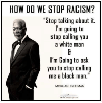 """If you appreciate our content, please LIKE our page:: HOW DO WE STOP RACISM?  """"Stop talking about it.  I'm going to  stop calling you  a white man  I'm Going to ask  you to stop calling  me a black man.""""  MORGAN FREEMAN  The Free Thought  Fyen aun If you appreciate our content, please LIKE our page:"""