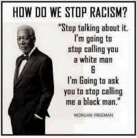 """I have a little something called colorblindness. You are a person and so am I, skin color, ethnicity, religion, etc. aside. That is that. Stop acting like one race is more special or more privileged. We live in America, and in America you can achieve greatness regardless of your background. Stop blaming the world for your problems. Go out and be great. (DS): HOW DO WE STOP RACISM?  """"Stop talking about it.  I'm going to  stop calling you  a white man  I'm Going to ask  you to stop calling  me a black man.""""  MORGAN FREEMAN I have a little something called colorblindness. You are a person and so am I, skin color, ethnicity, religion, etc. aside. That is that. Stop acting like one race is more special or more privileged. We live in America, and in America you can achieve greatness regardless of your background. Stop blaming the world for your problems. Go out and be great. (DS)"""