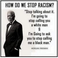 """(H): HOW DO WE STOP RACISM?  """"Stop talking about it.  I'm going to  stop calling you  a white man  I'm Going to ask  you to stop calling  me a black man  MORGAN FREEMAN (H)"""