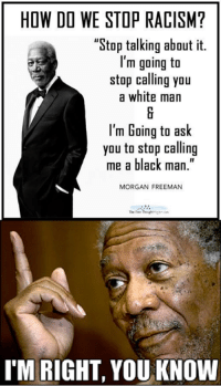 """Individualism, the only alternative to racism: HOW DO WE STOP RACISM?  """"Stop talking about it.  I'm going to  stop calling you  a white man  I'm Going to ask  you to stop calling  me a black man  MORGAN FREEMAN  IM RIGHT, YOU KNOW Individualism, the only alternative to racism"""