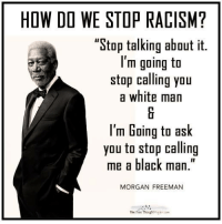 """How many agree with Mr. Freeman?  Via The Free Thought Project: HOW DO WE STOP RACISM?  """"Stop talking about it.  I'm going to  stop calling you  a white man  l'm Going to ask  you to stop calling  me a black man  MORGAN FREEMAN  The Free Thought How many agree with Mr. Freeman?  Via The Free Thought Project"""