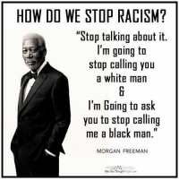 """How Do We Stop Racism: HOW DO WE STOP RACISM?  """"Stop talking about it.  I'm going to  stop calling you  a white man  l'm Going to ask  you to stop calling  me a black man  MORGAN FREEMAN  The Free Thought ro"""