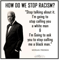 """How Do We Stop Racism: HOW DO WE STOP RACISM?  """"Stop talking about it.  I'm going to  stop calling you  a white man  l'm Going to ask  you to stop calling  me a black man  MORGAN FREEMAN  The Free Thought"""