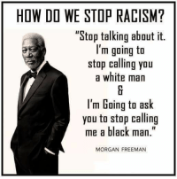 """FW: THIS BLACK MAN HAS IT RIGHT!: HOW DO WE STOP RACISM?  """"Stop talking about it.  I'm going to  stop calling you  a white man  I'm Going to ask  you to stop calling  me a black man.""""  MORGAN FREEMAN FW: THIS BLACK MAN HAS IT RIGHT!"""