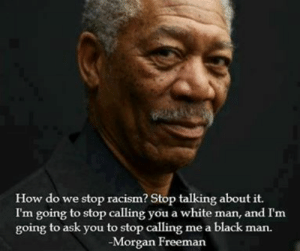 Freeman's Feelings | stupidbadmemes: How do we stop racism? Stop talking about it.  I'm going to stop calling you a white man, and I'm  going to ask you to stop calling me a black man.  Morgan Freeman Freeman's Feelings | stupidbadmemes