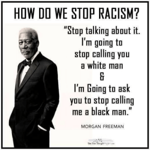 """How to stop racism... It could be so simple — Steemit: HOW DO WE STOP RACISM?  """"Stop talking about it.  I'm going to  stop caling you  a white man  I'm Going to ask  you to stop calling  me a black m.""""  MORGAN FREEMAN  The free hoght How to stop racism... It could be so simple — Steemit"""
