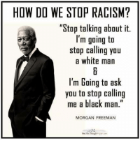 "Memes, Morgan Freeman, and Racism: HOW DO WE STOP RACISM?  ""Stop talking about it.  I'm going to  stop calling you  a white man  I'm Going to ask  you to stop calling  me a black man.""  MORGAN FREEMAN  The Free Thought How to stop racism"