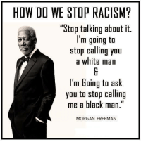 """<3 <3 <3 <3 AMEN <3 <3 <3 <3: HOW DO WE STOP RACISM?  """"Stop talking about it.  I'm going to  stop calling you  a white man  I'm Going to ask  you to stop calling  me a black man  MORGAN FREEMAN <3 <3 <3 <3 AMEN <3 <3 <3 <3"""