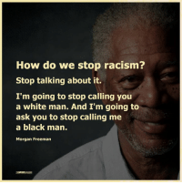 Memes, Morgan Freeman, and Racism: How do we stop racism?  Stop talking about it.  I'm going to stop calling you  a white man. And I'm going to  ask you to stop calling me  a black man.  Morgan Freeman The Mind Unleashed