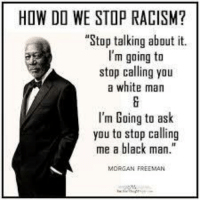 """How Do We Stop Racism: HOW DO WE STOP RACISM?  Stop talking about it.  m going to  stop calling you  a white man  I'm Going to ask  you to stop calling  me a black man."""""""