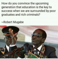 mugabe: How do you convince the upcoming  generation that education is the key to  success when we are surrounded by poor  graduates and rich criminals?  ~Robert Mugabe