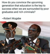 Sometimes he got a serious point 😇: How do you convince the upcoming  generation that education is the key to  success when we are surrounded by poor  graduates and rich criminals?  ~Robert Mugabe Sometimes he got a serious point 😇