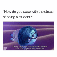 """Exactly 😅: How do you cope with the stress  of being a student?""""  SP  Crying helps me slow down and obsess  over the weight of life's problems Exactly 😅"""