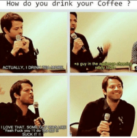 supernatural spn spnfamily castiel mishacollins cockles destiel deanwinchester samwinchester marksheppard crowley jensenackles jaredpadalecki winchester sabriel twistandshout osricchau superwholock bobbysinger teamfreewill fandom markpellegrino impala casifer alwayskeepfighting akf tumblr robbenedict chuckshurley spncast: How do you drink your Coffee  .a guy in the addience Cheering  ACTUALLY, I DRINK TEA MORE  really loud  I LOVE THAT. SOME GgY WAS LOKE  Yeah Fuck you do Tea too  SUCK IT supernatural spn spnfamily castiel mishacollins cockles destiel deanwinchester samwinchester marksheppard crowley jensenackles jaredpadalecki winchester sabriel twistandshout osricchau superwholock bobbysinger teamfreewill fandom markpellegrino impala casifer alwayskeepfighting akf tumblr robbenedict chuckshurley spncast