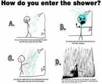 Memes, 🤖, and Hardcore: How do you enter the shower?  Ag  You turn the shower on and eventhough it's warm  You stand under the showerhead and turn on  you cower away from the water  the water hardcore  Youdillout naked with one arm outstretched the  Tou staM out to the top Las is haakel  falling water and watunol it's hot enough C,what about you? . .5-8 . . . . . . .