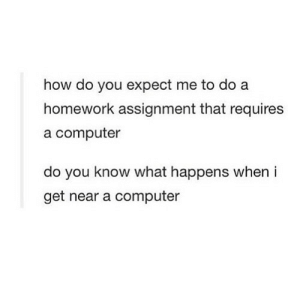 Computer, Homework, and How: how do you expect me to do a  homework assignment that requires  a computer  do you know what happens when i  get near a computer https://iglovequotes.net/