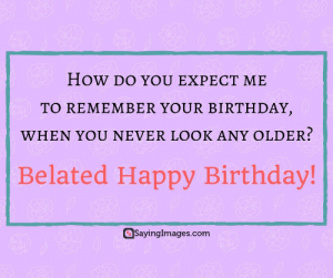 Belated Birthday Wishes, Messages, Greeting & Cards #sayingimages #belatedbirthdaywishes #belatedhappybirthday: How DO YOU EXPECT ME  TO REMEMBER YOUR BIRTHDAY  WHEN YOU NEVER LOOK ANY OLDER?  Belated Happy Birthday!  aSayinglmages.com Belated Birthday Wishes, Messages, Greeting & Cards #sayingimages #belatedbirthdaywishes #belatedhappybirthday