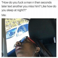 "Memes, 🤖, and  Miss Him: ""How do you fuck a man n then seconds  later text another you miss him? Like how do  you sleep at night?!""  Me 😩😩 tag a friend"