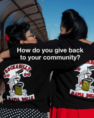 The Facebook Group, Rockabilly Mafia Dolls, are a vintage inspired sisterhood who assist the homeless in their local community.: How do you give back  to your community?  AB  MAPIA DOLA The Facebook Group, Rockabilly Mafia Dolls, are a vintage inspired sisterhood who assist the homeless in their local community.