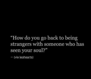 """Back, How, and Who: """"How do you go back to being  strangers with someone who has  seen your soul?""""  (via leohearts)"""