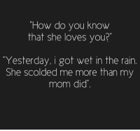 Memes, Rain, and 🤖: How do you know  that she loves you  Yesterday, i got wet in the rain  She scolded me more than my  mom did