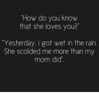 "Memes, 🤖, and Wet: ""How do you know  that she loves you?  Yesterday, i got wet in the rain  She scolded me more than my  mom did"
