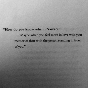 "Love, How, and You: ""How do you know when it's over?""  Maybe when you feel more in love with your  memories than with the person standing in fron  of you"