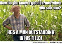Funny, Memes, and How: How do you knowagoourarmerwhen  you see one  HE'S A MAN OUTSTANDING  IN HIS FIELD!  MEMES & FUNNY PicS  FRABZ.COM Memes