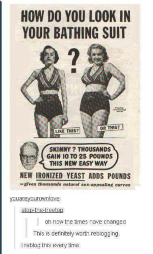 Definitely, Sex, and Skinny: HOW DO YOU LOOK IN  YOUR BATHING SUIT  2  OR THIS?  LIKE THIS?  SKINNY? THOUSANDS  GAIN 10 TO 25 POUNDS  THIS NEW EASY WAY  NEW IRONIZED YEAST ADDS POUNDS  -gives thousands natural sex-appealing curves  ouareyourownlove  atop-the-treetop  oh how the times have changed  This is definitely worth reblogging.  i reblog this every time Oh the times, how theyve changed.