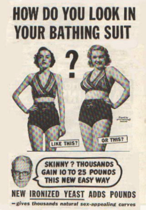 Definitely, Sex, and Skinny: HOW DO YOU LOOK IN  YOUR BATHING SUIT  2  OR THIS?  LIKE THIS?  SKINNY ? THOUSANDS  GAIN 10 TO 25 POUNDS  THIS NEW EASY WAY  NEW IRONIZED YEAST ADDS POUNDS  -gives thousands natural sex-appealing curves are-soul:  schizofriendia:    oh how the times have changed  This is definitely worth reblogging.  always reblog these ads   ~