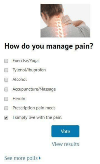 Me irl: How do you manage pain?  Exercise/Yoga  Tylenol/lbuprofen  Alcohol  Accupuncture/Massage  Heroin  Prescription pain meds  I simply live with the pain.  ■  Vote  View results  See more polls Me irl
