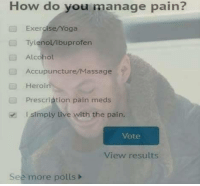 Heroin, Massage, and Alcohol: How do you manage pain?  Exercise/Yoga  Tylenol/lbuprofen  Alcohol  Accupuncture/Massage  Heroin  Prescription pain meds  l simply live with the pain.  Vote  View results  See more polls> One must learn to become one with the pain