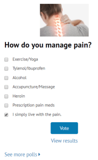 me irl: How do you manage pain?  Exercise/Yoga  Tylenol/lbuprofen  O Alcohol  Accupuncture/Massage  Heroin  Prescription pain meds  I simply live with the pain.  Vote  View results  See more polls me irl