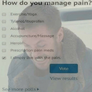Prescription: How do you manage pain?  Exercise/Yoga  TylenolVibuprofen  Alcohol  Accupuncture/Massage  Heroin  Prescription pain meds  Isimply live with the pain.  CTI  Vote  View results  See more polls>