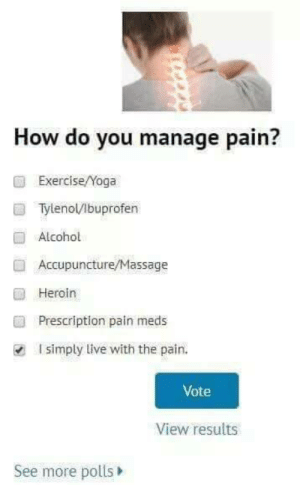 Prescription: How do you manage pain?  ExerciseNoga  Tylenol/Ibuprofen  Alcohol  Accupuncture/Massage  ■ Heroin  ■  Prescription pain meds  I simply live with the pain.  Vote  View results  See more polls