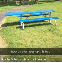 Bad, Funny, and How: how do you mess up this bad  Bro that's for handicapped peopl My bad bro.