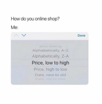 Too accurate 😂💯 https://t.co/TYeLoXMUdb: How do you online shop?  e:  Done  Eerst Selling  Alphabetically, A-z  Alphabetically, Z-A  Price, low to high  Price, high to low  Date, new to old  old to ne Too accurate 😂💯 https://t.co/TYeLoXMUdb