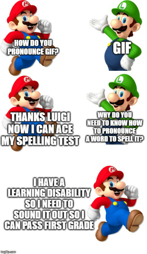 Gif, Mario, and How To: HOW DO YOU  PRONOUNCE GIF  GIF  WHYDO YOU  NEED TO KNOW HOW  TO PRONOUNCE  MY SPELLING TEST AWORD TO SPELL?  THANKS LUIGI  NOW I CAN ACE  OHAVEA  LEARNING DISABILITY  SOINEED TO  SOUND IT OUT SO0  CAN PASS FIRST GRADE  imgfip.com congradjulashtions mario