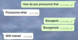 Hatred: How do you pronounce that 6:12 PM  Pronounce what  6:12 PM  Bourgeois 6:16 PM  Bourgeoisie 6:16 PM  With hatred  6:16 PM