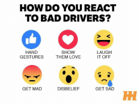 What's your reaction? Car Throttle: HOW DO YOU REACT  TO BAD DRIVERS?  HAND  SHOW  LAUGH  GESTURES  THEM LOVE  IT OFF  GET MAD  GET SAD  DISBELIEF What's your reaction? Car Throttle