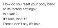 Kale, Back, and How: How do you reset your body back  to its factory settings?  Is it kale?  It's kale, isn't it?  Please don't say it's kale.