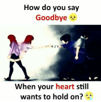 goodbye: How do you say  Goodbye  When your heart still  wants to hold on?